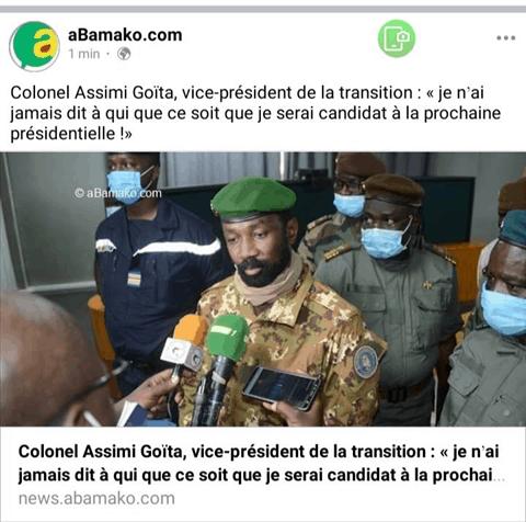 Une capture d'écran circule sur les réseaux sociaux, selon laquelle le vice-président de la transition aurait affirmé : « Je n'ai jamais dit à qui que ce soit que je serai candidat à la prochaine présidentielle. » Faux. L'information est d'abord démentie dans l'entourage du vice-président de la transition, Assimi Goïta, et ancien homme fort de l'ex-Comité national pour le salut du peuple (CNSP) qui a renversé l'ancien président Ibrahim Boubacar Keïta. La capture d'écran qui circule est déplacée de son contexte. Il s'agit d'une « interview imaginaire » du journal Le Canard déchaîné repris par de nombreux sites Internet maliens sans en préciser la nature https://twitter.com/hawoyeaissata/status/1372548035817918470?s=21 https://www.facebook.com/malijetactu/photos/a.470687379633697/3945042798864787/?type=3 En faisant une recherche Google avec la déclaration attribuée à Assimi Goïta, on retrouve l'interview imaginaire complète ici. Dès l'entame, on comprend aisément qu'il ne s'agit pas d'une interview réelle. Le Canard déchaîné est un journal habitué de ces types d'interview destinée à faire rire, comme ici avec l'ancien président IBK qui aurait dit « en réalité, je ne pouvais plus continuer à exercer le pourvoir » après le coup d'État militaire d'août 2020. Plusieurs autres « interviews imaginaires » du même journal sont disponibles ici. Un exercice longtemps pratiqué dans la presse Comme la caricature, la bouffonnerie et la parodie, l'interview imaginaire est un exercice longtemps pratiqué dans la presse à travers le monde. Il est utilisé pour faire connaître les opinions sur divers sujets, qui tiennent son auteur à cœur ou pour mettre en scène des personnalités et leur faire parler comme il l'entend. Même s'il est considéré comme le véritable patron de la transition malgré la désignation d'un chef de l'État, Bah N'Daw, le colonel Assimi Goita n'a jamais évoqué publiquement son avenir politique après la transition. Cette capture d'écran fait le tour des réseaux sociaux